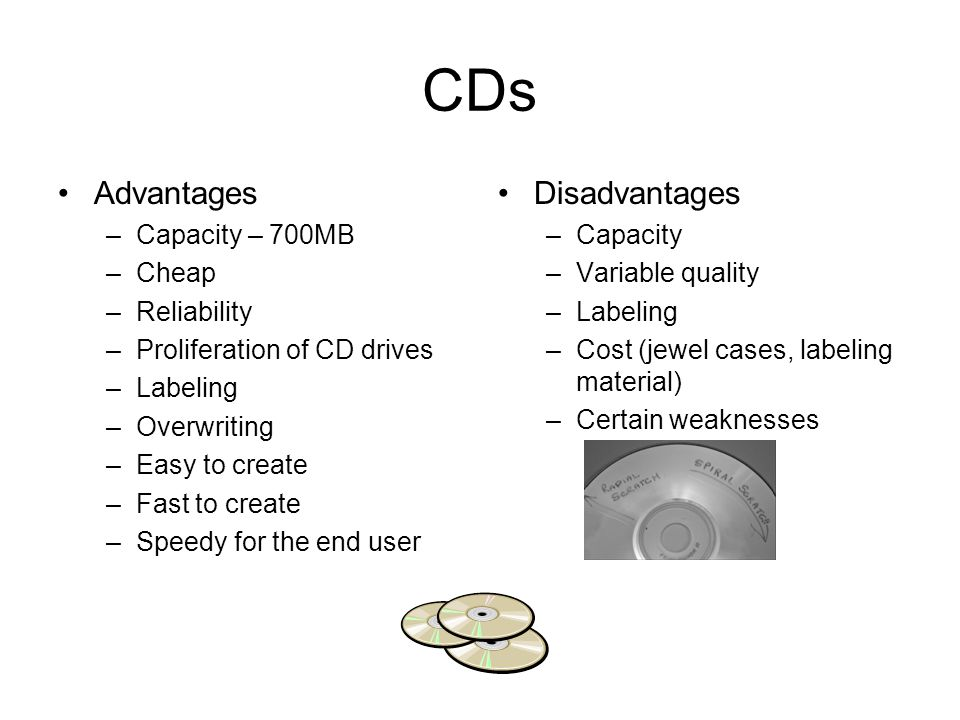 DVDs Advantages –Capacity – 4.7GB –Speed Disadvantages –Cost –Capacity –Vulnerable to damage –Drive availability