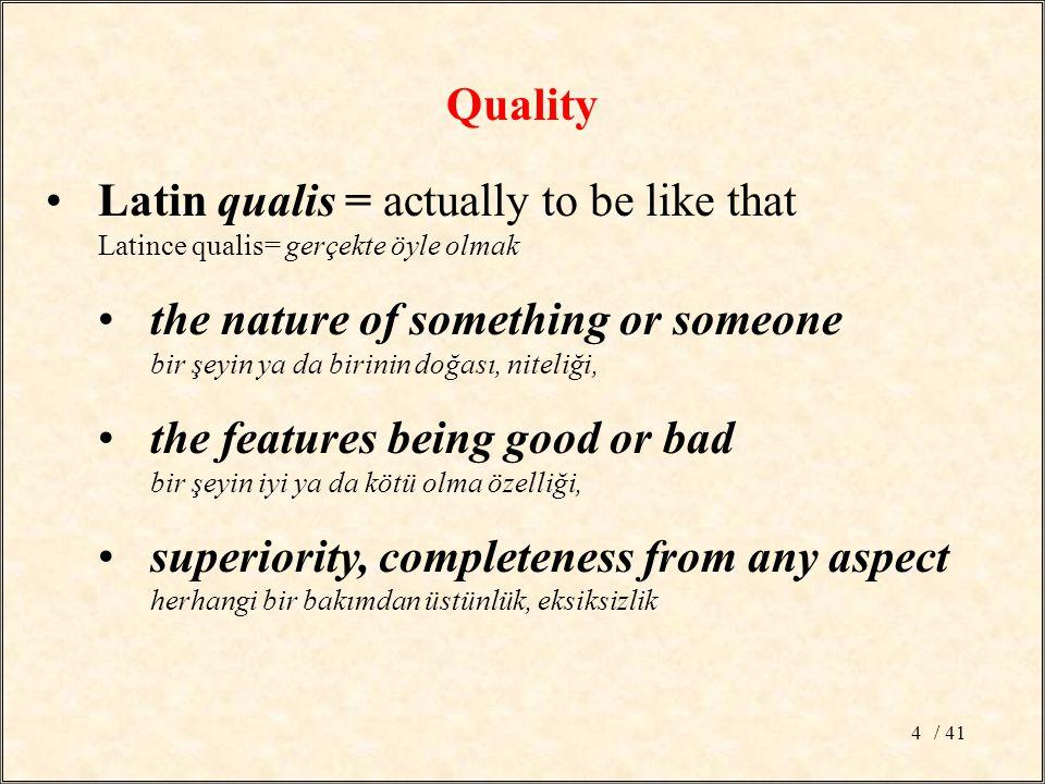 / 414 Latin qualis = actually to be like that Latince qualis= gerçekte öyle olmak the nature of something or someone bir şeyin ya da birinin doğası, niteliği, the features being good or bad bir şeyin iyi ya da kötü olma özelliği, superiority, completeness from any aspect herhangi bir bakımdan üstünlük, eksiksizlik Quality