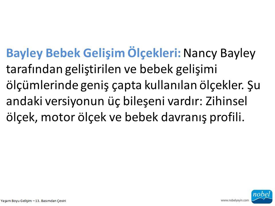 Bayley Bebek Gelişim Ölçekleri: Nancy Bayley tarafından geliştirilen ve bebek gelişimi ölçümlerinde geniş çapta kullanılan ölçekler. Şu andaki versiyo