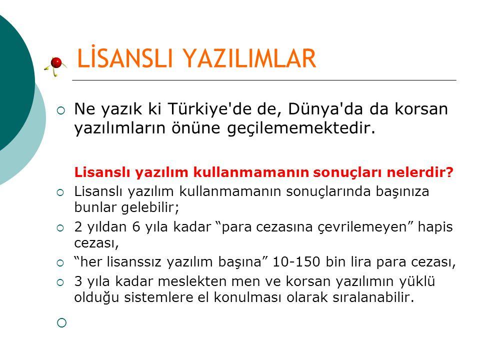 LİSANSLI YAZILIMLAR  Ne yazık ki Türkiye'de de, Dünya'da da korsan yazılımların önüne geçilememektedir. Lisanslı yazılım kullanmamanın sonuçları nele