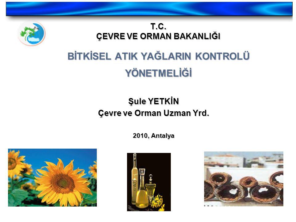 T.C. ÇEVRE VE ORMAN BAKANLIĞI BİTKİSEL ATIK YAĞLARIN KONTROLÜ YÖNETMELİĞİ Şule YETKİN Çevre ve Orman Uzman Yrd. 2010, Antalya