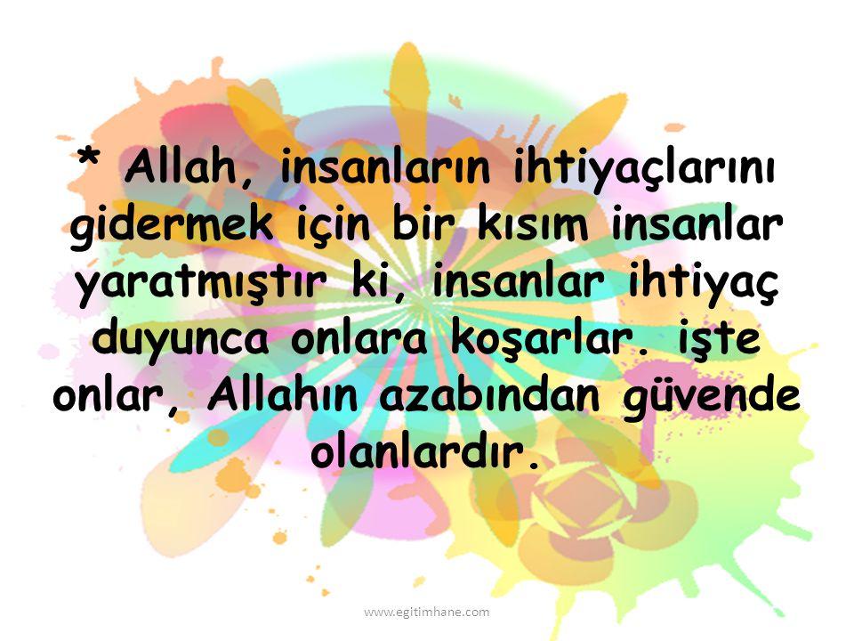 * Allah, insanların ihtiyaçlarını gidermek için bir kısım insanlar yaratmıştır ki, insanlar ihtiyaç duyunca onlara koşarlar. işte onlar, Allahın azabı