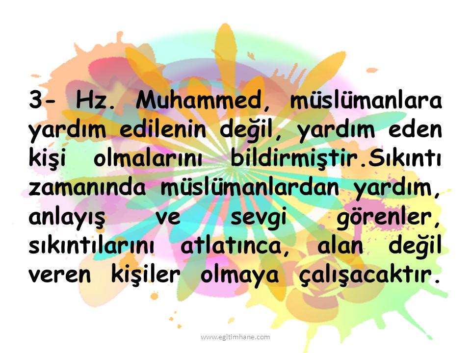 3- Hz. Muhammed, müslümanlara yardım edilenin değil, yardım eden kişi olmalarını bildirmiştir.Sıkıntı zamanında müslümanlardan yardım, anlayış ve sevg