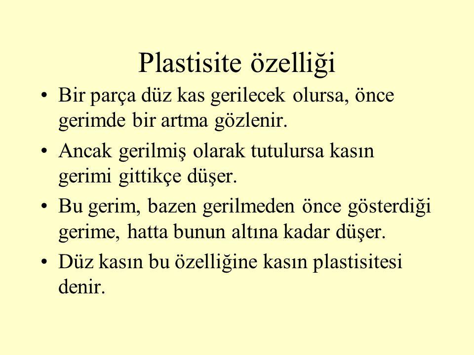 Plastisite özelliği Bir parça düz kas gerilecek olursa, önce gerimde bir artma gözlenir. Ancak gerilmiş olarak tutulursa kasın gerimi gittikçe düşer.