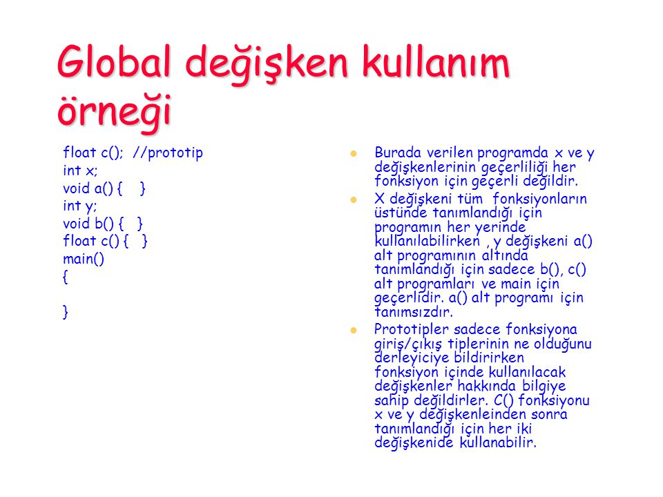 Global değişken kullanım örneği float c(); //prototip int x; void a() { } int y; void b() { } float c() { } main() { } Burada verilen programda x ve y