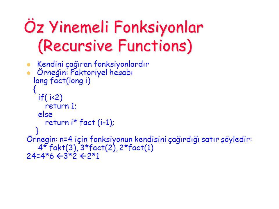 Öz Yinemeli Fonksiyonlar (Recursive Functions) Kendini çağıran fonksiyonlardır Örneğin: Faktoriyel hesabı long fact(long i) { if( i<2) return 1; else