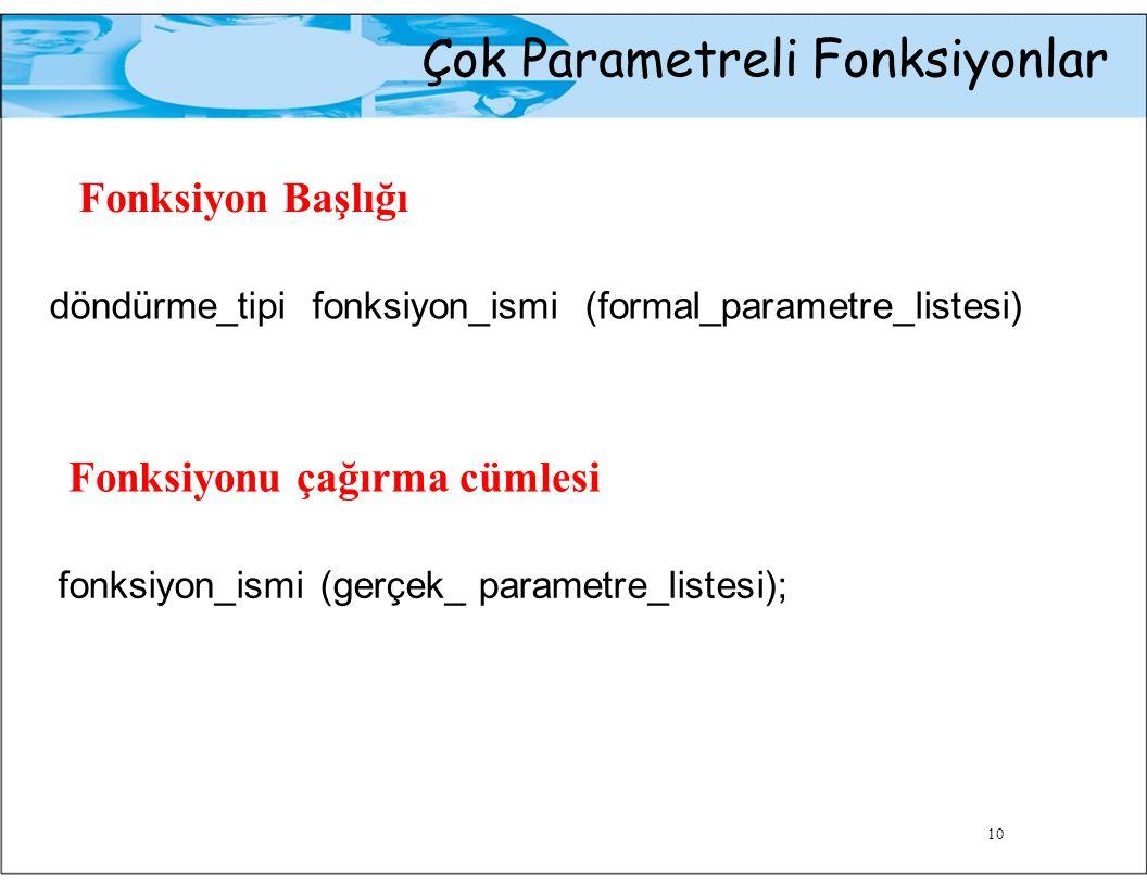 Çok Parametreli Fonksiyonlar Fonksiyon Başlığı döndürme_tipi fonksiyon_ismi (formal_parametre_listesi) Fonksiyonu çağırma cümlesi fonksiyon_ismi (gerç