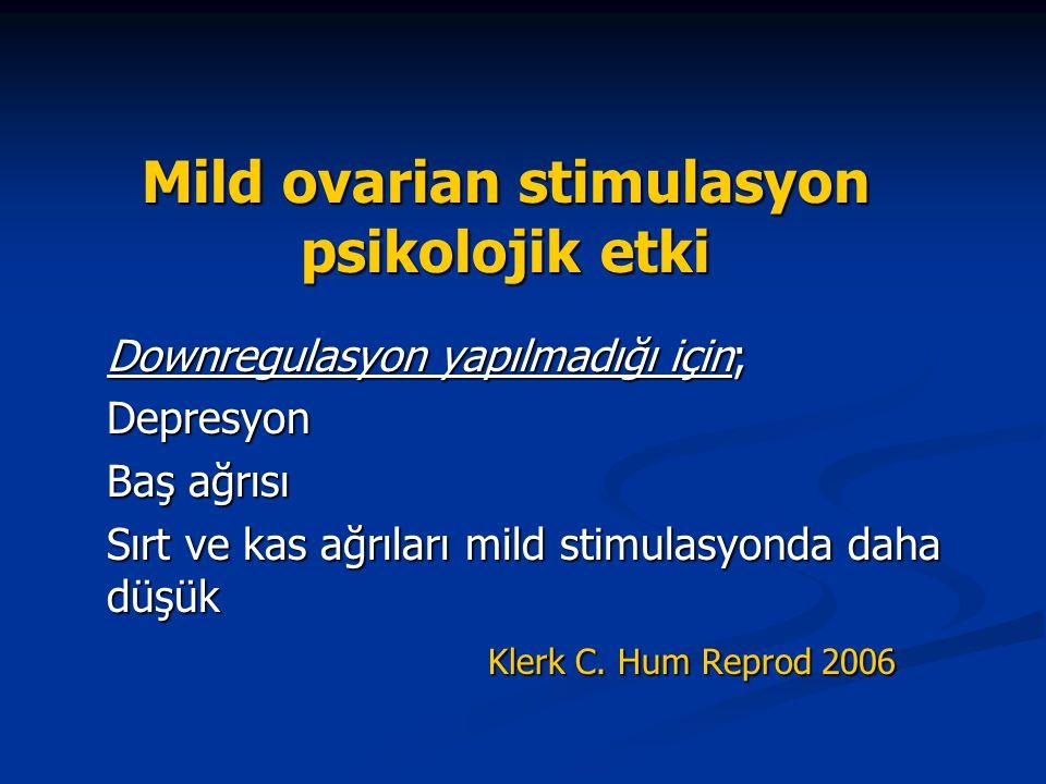 Mild ovarian stimulasyon psikolojik etki Downregulasyon yapılmadığı için; Depresyon Baş ağrısı Sırt ve kas ağrıları mild stimulasyonda daha düşük Kler