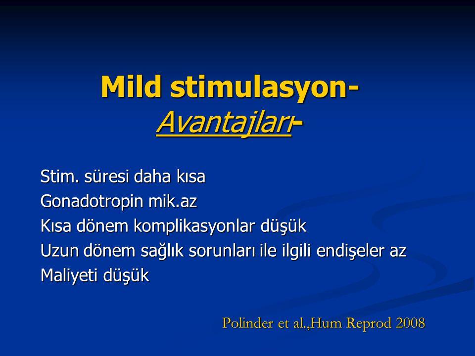 Mild stimulasyon- Avantajları- Stim. süresi daha kısa Gonadotropin mik.az Kısa dönem komplikasyonlar düşük Uzun dönem sağlık sorunları ile ilgili endi