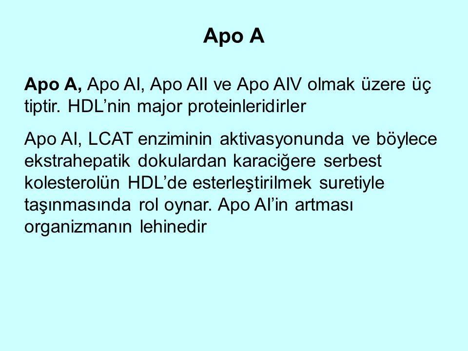 Apo A Apo A, Apo AI, Apo AII ve Apo AIV olmak üzere üç tiptir. HDL'nin major proteinleridirler Apo AI, LCAT enziminin aktivasyonunda ve böylece ekstra