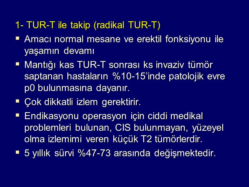 1- TUR-T ile takip (radikal TUR-T)  Amacı normal mesane ve erektil fonksiyonu ile yaşamın devamı  Mantığı kas TUR-T sonrası ks invaziv tümör saptana