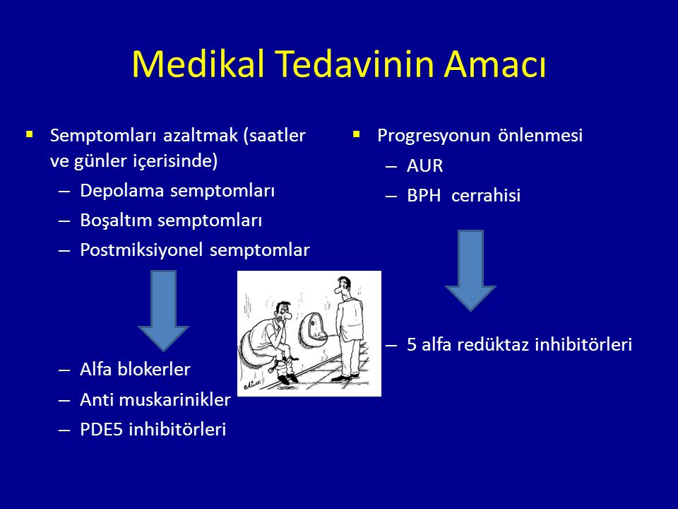 Medikal Tedavinin Amacı  Semptomları azaltmak (saatler ve günler içerisinde) – Depolama semptomları – Boşaltım semptomları – Postmiksiyonel semptomlar – Alfa blokerler – Anti muskarinikler – PDE5 inhibitörleri  Progresyonun önlenmesi – AUR – BPH cerrahisi – 5 alfa redüktaz inhibitörleri