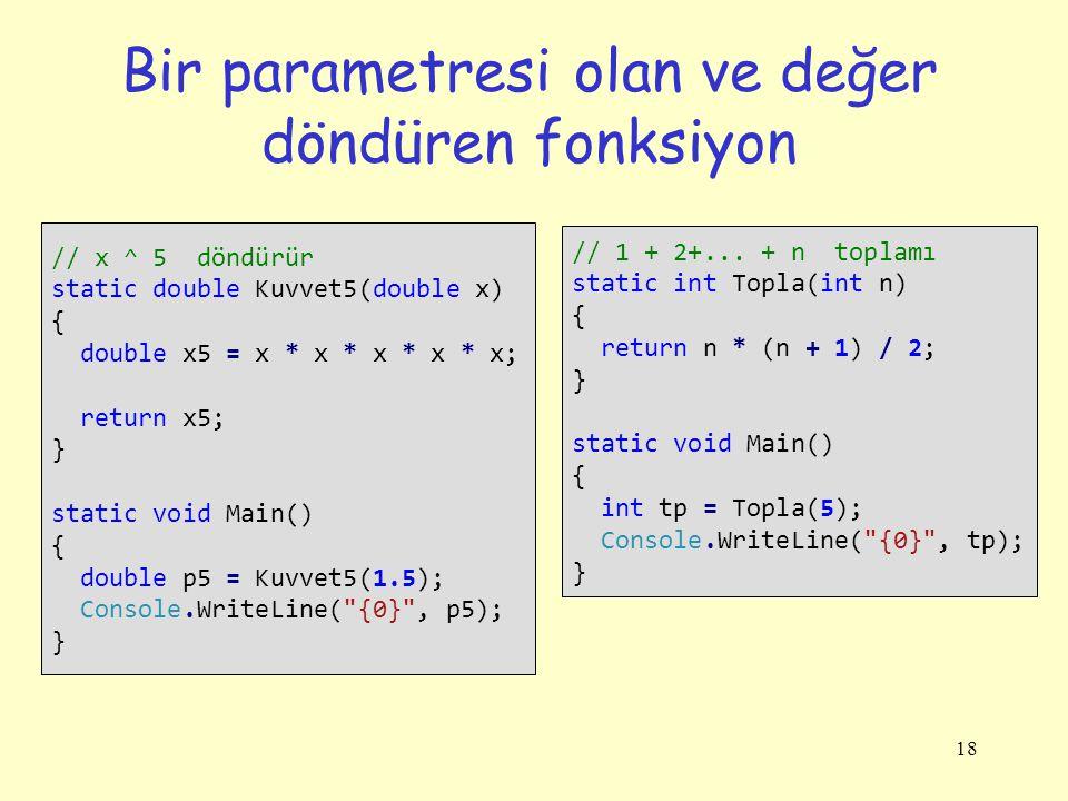 18 Bir parametresi olan ve değer döndüren fonksiyon // x ^ 5 döndürür static double Kuvvet5(double x) { double x5 = x * x * x * x * x; return x5; } static void Main() { double p5 = Kuvvet5(1.5); Console.WriteLine( {0} , p5); } // 1 + 2+...