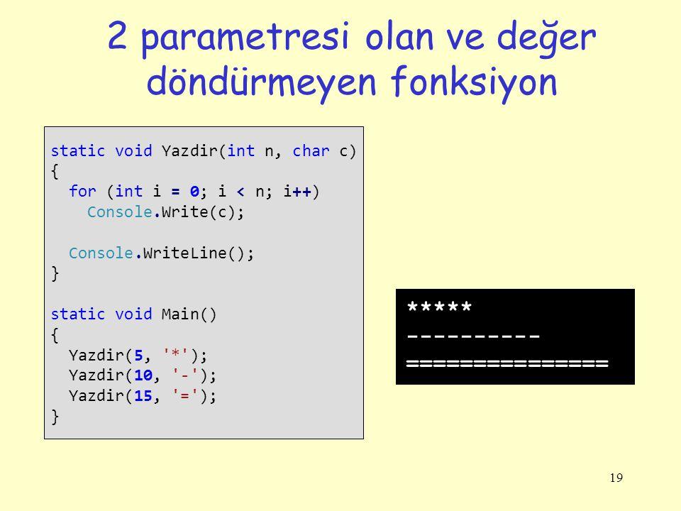 19 2 parametresi olan ve değer döndürmeyen fonksiyon static void Yazdir(int n, char c) { for (int i = 0; i < n; i++) Console.Write(c); Console.WriteLine(); } static void Main() { Yazdir(5, * ); Yazdir(10, - ); Yazdir(15, = ); } ***** ---------- ===============