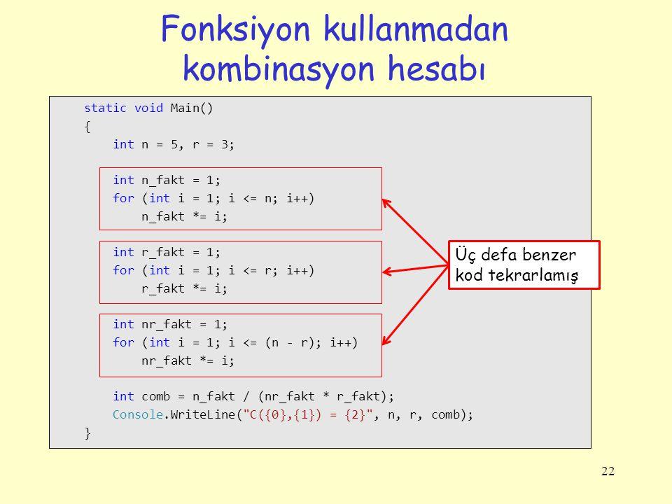 Fonksiyon kullanmadan kombinasyon hesabı 22 static void Main() { int n = 5, r = 3; int n_fakt = 1; for (int i = 1; i <= n; i++) n_fakt *= i; int r_fakt = 1; for (int i = 1; i <= r; i++) r_fakt *= i; int nr_fakt = 1; for (int i = 1; i <= (n - r); i++) nr_fakt *= i; int comb = n_fakt / (nr_fakt * r_fakt); Console.WriteLine( C({0},{1}) = {2} , n, r, comb); } Üç defa benzer kod tekrarlamış