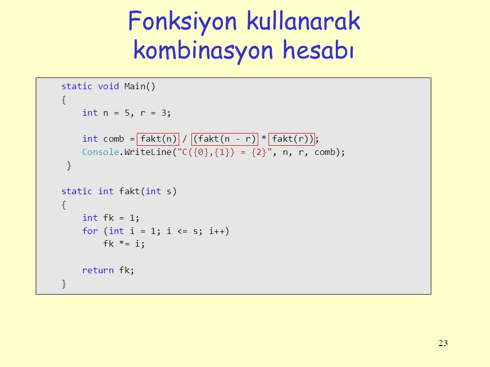 Fonksiyon kullanarak kombinasyon hesabı 23 static void Main() { int n = 5, r = 3; int comb = fakt(n) / (fakt(n - r) * fakt(r)); Console.WriteLine( C({0},{1}) = {2} , n, r, comb); } static int fakt(int s) { int fk = 1; for (int i = 1; i <= s; i++) fk *= i; return fk; }