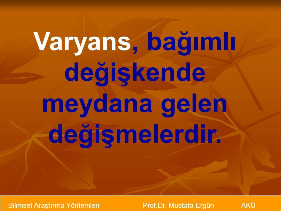 Bilimsel Araştırma Yöntemleri Prof.Dr. Mustafa Ergün AKÜ Varyans, bağımlı değişkende meydana gelen değişmelerdir.