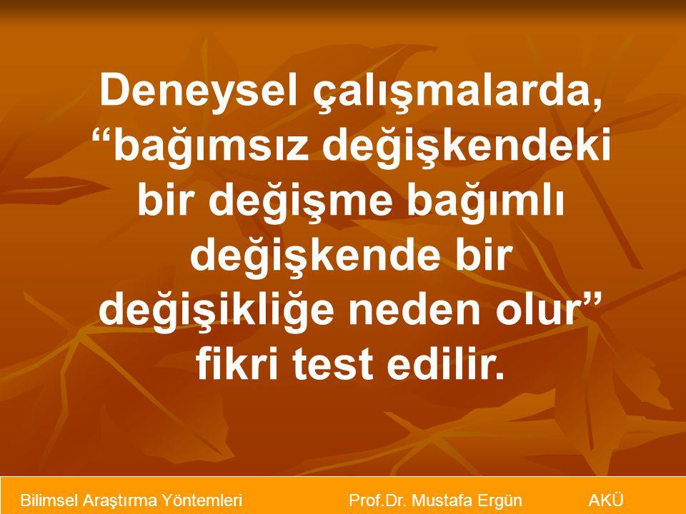 """Bilimsel Araştırma Yöntemleri Prof.Dr. Mustafa Ergün AKÜ Deneysel çalışmalarda, """"bağımsız değişkendeki bir değişme bağımlı değişkende bir değişikliğe"""
