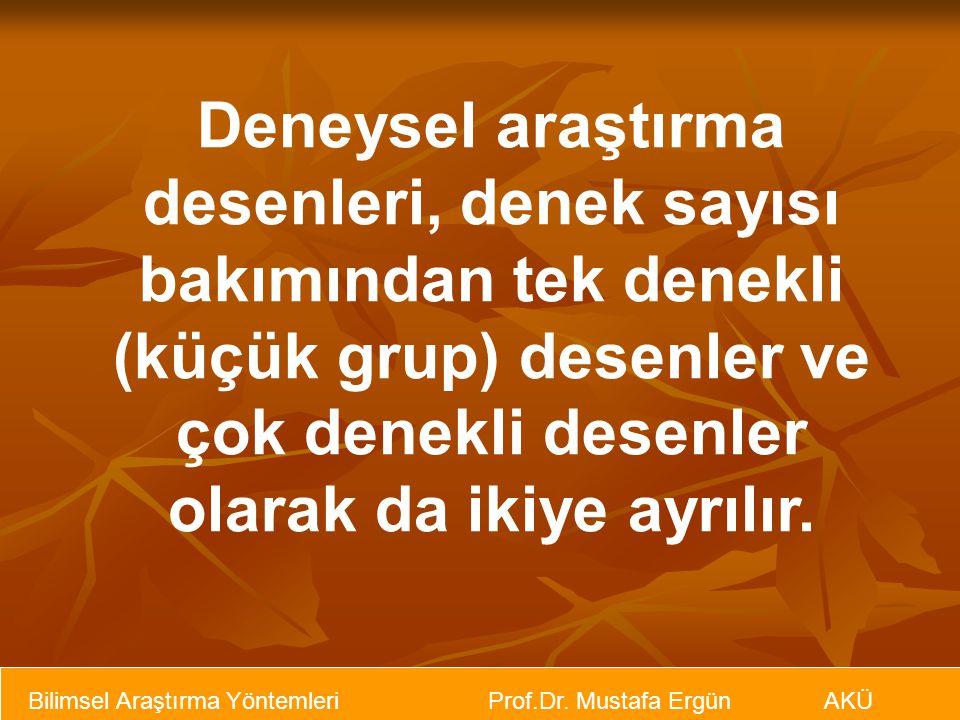 Bilimsel Araştırma Yöntemleri Prof.Dr. Mustafa Ergün AKÜ Deneysel araştırma desenleri, denek sayısı bakımından tek denekli (küçük grup) desenler ve ço