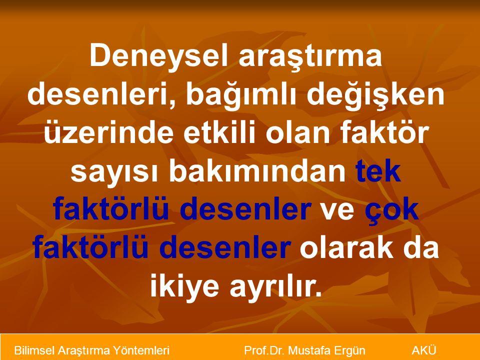 Bilimsel Araştırma Yöntemleri Prof.Dr. Mustafa Ergün AKÜ Deneysel araştırma desenleri, bağımlı değişken üzerinde etkili olan faktör sayısı bakımından