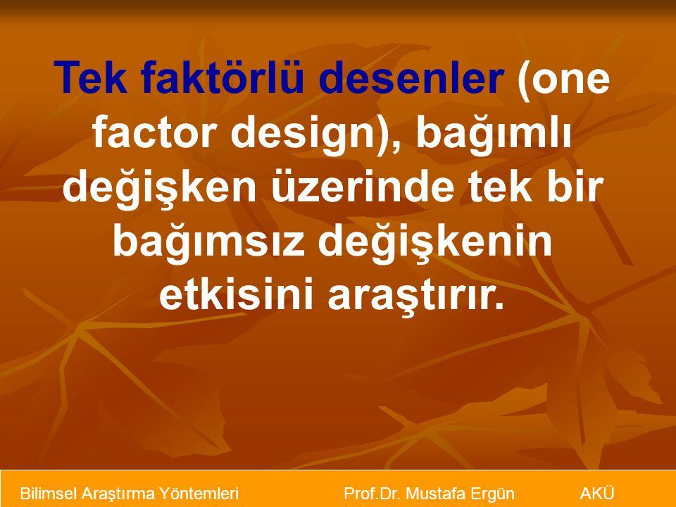 Bilimsel Araştırma Yöntemleri Prof.Dr. Mustafa Ergün AKÜ Tek faktörlü desenler (one factor design), bağımlı değişken üzerinde tek bir bağımsız değişke