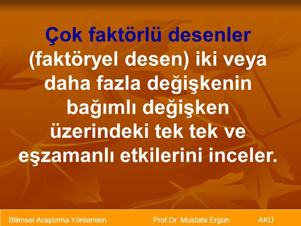 Bilimsel Araştırma Yöntemleri Prof.Dr. Mustafa Ergün AKÜ Çok faktörlü desenler (faktöryel desen) iki veya daha fazla değişkenin bağımlı değişken üzeri