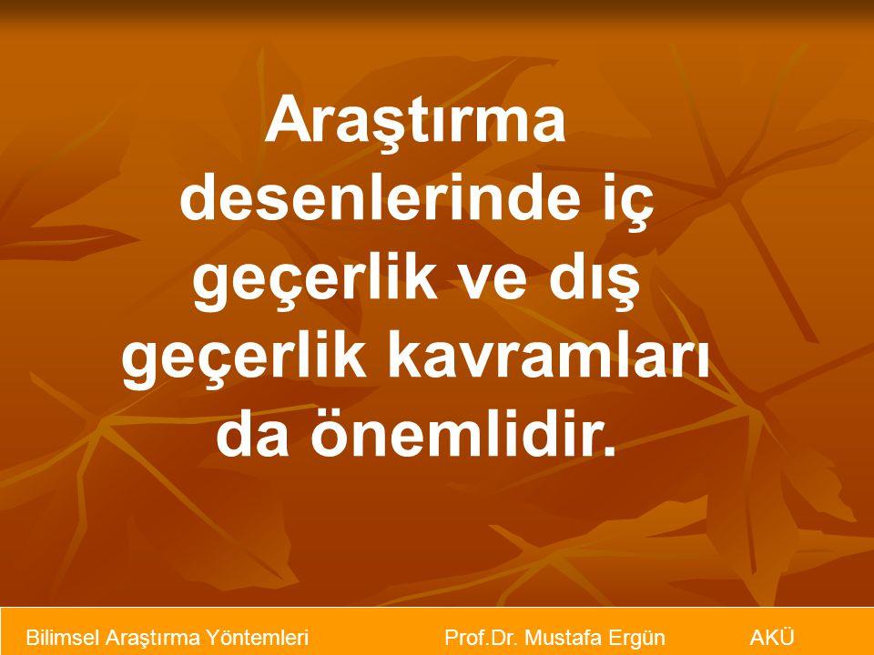 Bilimsel Araştırma Yöntemleri Prof.Dr. Mustafa Ergün AKÜ Araştırma desenlerinde iç geçerlik ve dış geçerlik kavramları da önemlidir.