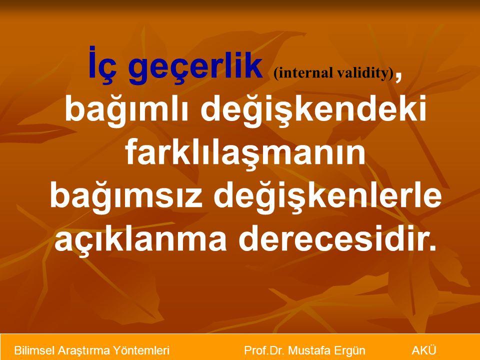 Bilimsel Araştırma Yöntemleri Prof.Dr. Mustafa Ergün AKÜ İç geçerlik (internal validity), bağımlı değişkendeki farklılaşmanın bağımsız değişkenlerle a