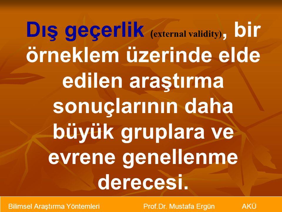 Bilimsel Araştırma Yöntemleri Prof.Dr. Mustafa Ergün AKÜ Dış geçerlik ( external validity), bir örneklem üzerinde elde edilen araştırma sonuçlarının d