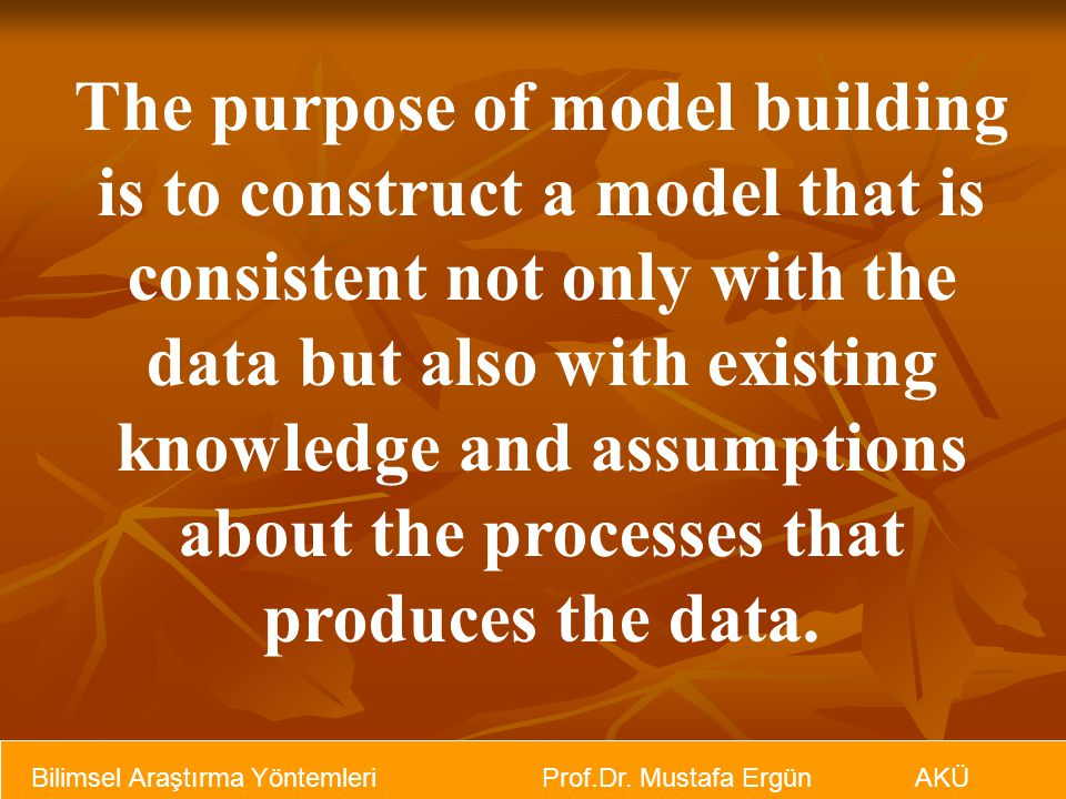 Bilimsel Araştırma Yöntemleri Prof.Dr. Mustafa Ergün AKÜ The purpose of model building is to construct a model that is consistent not only with the da