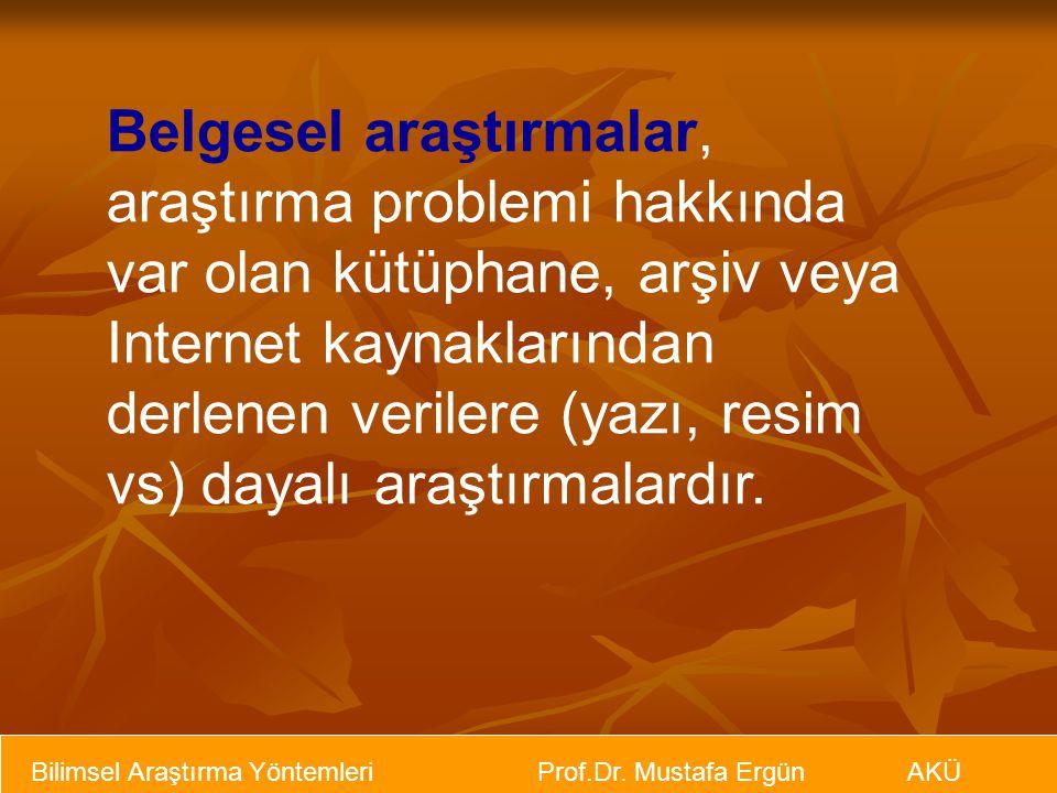 Bilimsel Araştırma Yöntemleri Prof.Dr. Mustafa Ergün AKÜ Belgesel araştırmalar, araştırma problemi hakkında var olan kütüphane, arşiv veya Internet ka