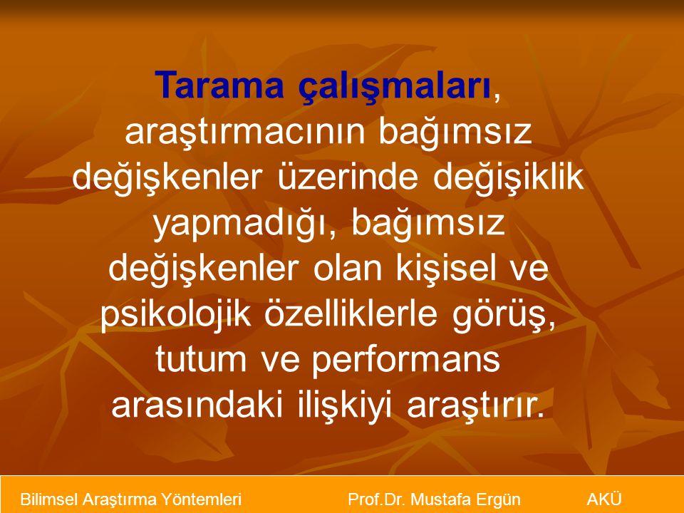 Bilimsel Araştırma Yöntemleri Prof.Dr. Mustafa Ergün AKÜ Tarama çalışmaları, araştırmacının bağımsız değişkenler üzerinde değişiklik yapmadığı, bağıms