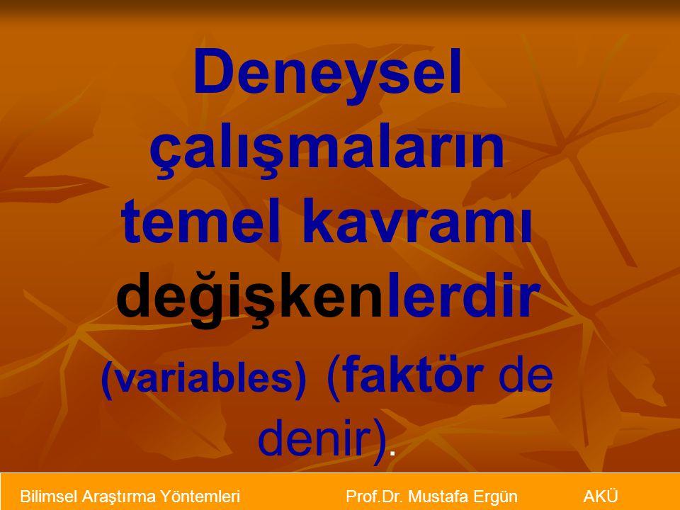 Bilimsel Araştırma Yöntemleri Prof.Dr. Mustafa Ergün AKÜ Deneysel çalışmaların temel kavramı değişkenlerdir (variables) (faktör de denir).