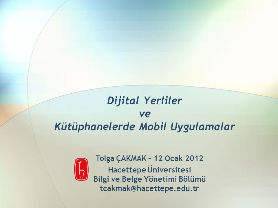 Dijital Yerliler ve Kütüphanelerde Mobil Uygulamalar Tolga ÇAKMAK – 12 Ocak 2012 Hacettepe Üniversitesi Bilgi ve Belge Yönetimi Bölümü tcakmak@hacettepe.edu.tr