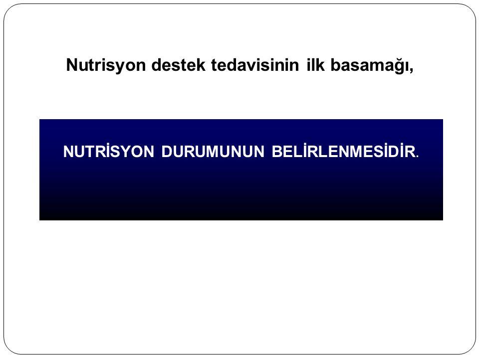 Nutrisyon destek tedavisinin ilk basamağı, NUTRİSYON DURUMUNUN BELİRLENMESİDİR.