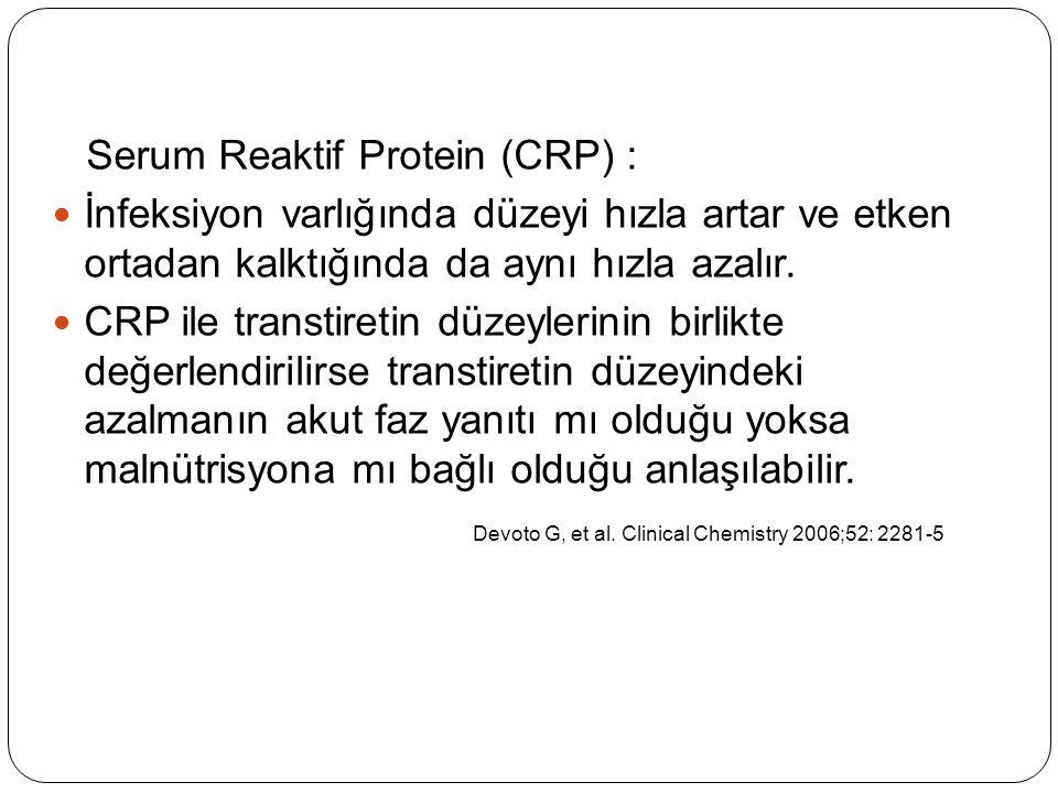 Serum Reaktif Protein (CRP) : İnfeksiyon varlığında düzeyi hızla artar ve etken ortadan kalktığında da aynı hızla azalır. CRP ile transtiretin düzeyle