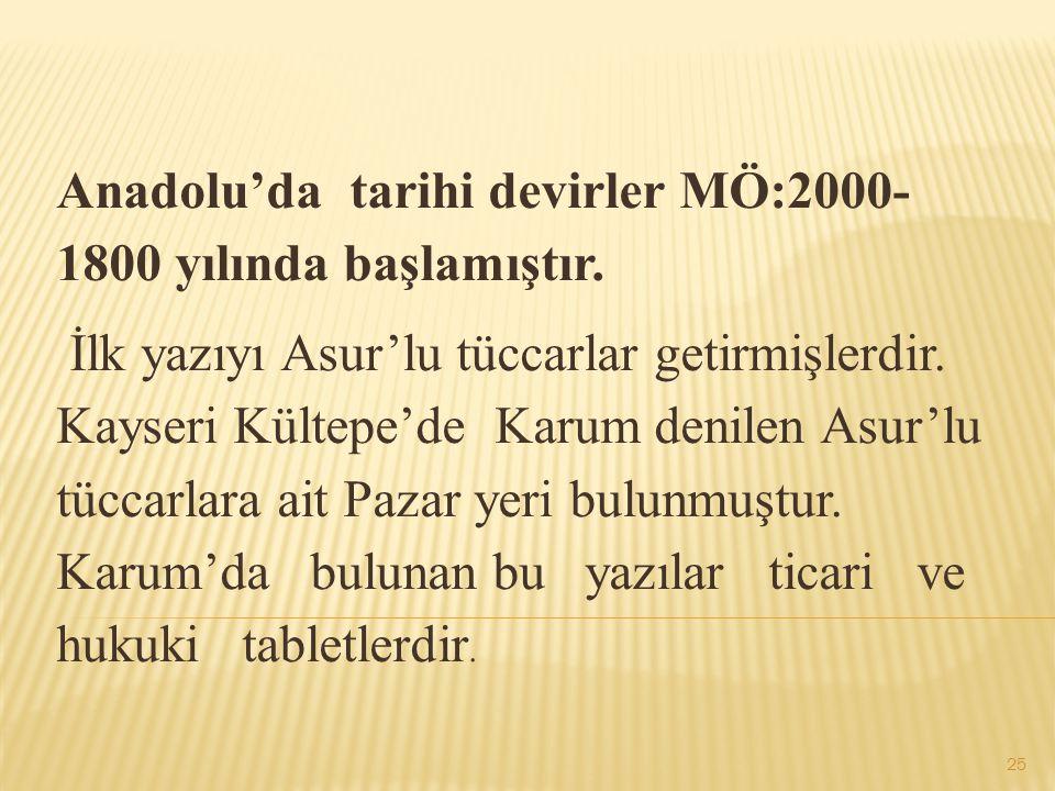 Anadolu'da tarihi devirler MÖ:2000- 1800 yılında başlamıştır. İlk yazıyı Asur'lu tüccarlar getirmişlerdir. Kayseri Kültepe'de Karum denilen Asur'lu tü