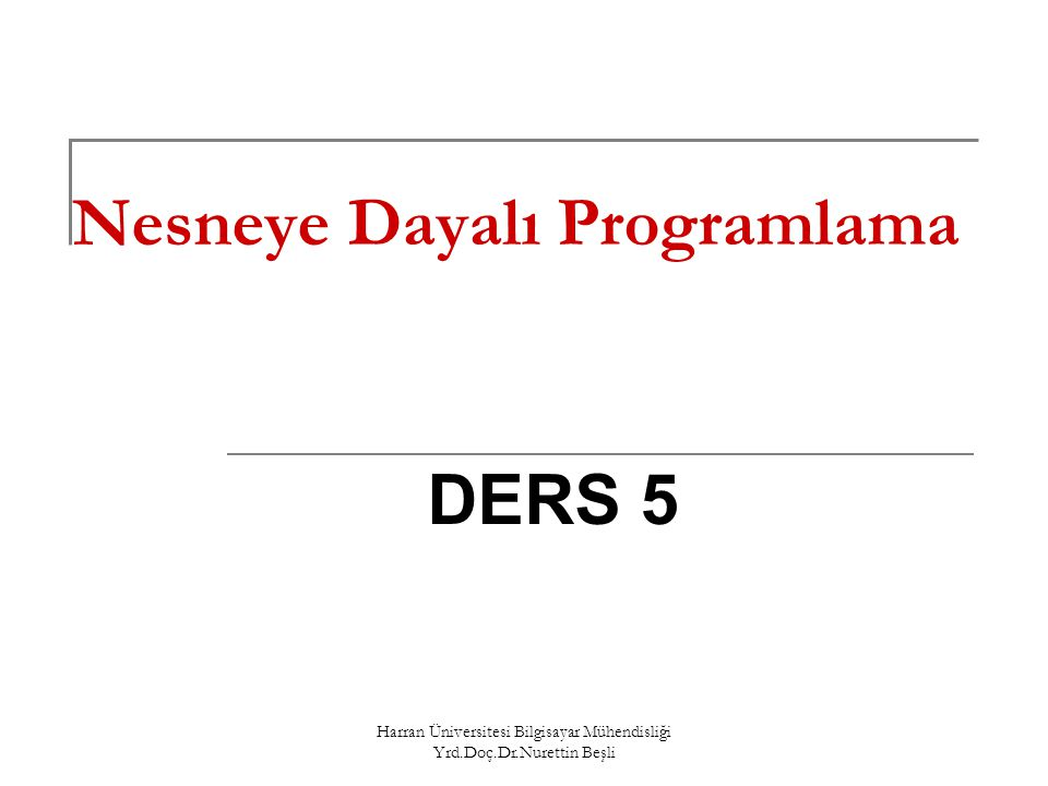 Harran Üniversitesi Bilgisayar Mühendisliği Yrd.Doç.Dr.Nurettin Beşli Nesneye Dayalı Programlama DERS 5