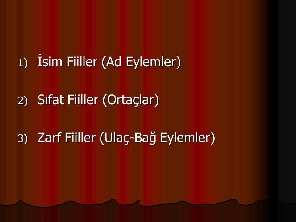 1) İsim Fiiller (Ad Eylemler) 2) Sıfat Fiiller (Ortaçlar) 3) Zarf Fiiller (Ulaç-Bağ Eylemler)
