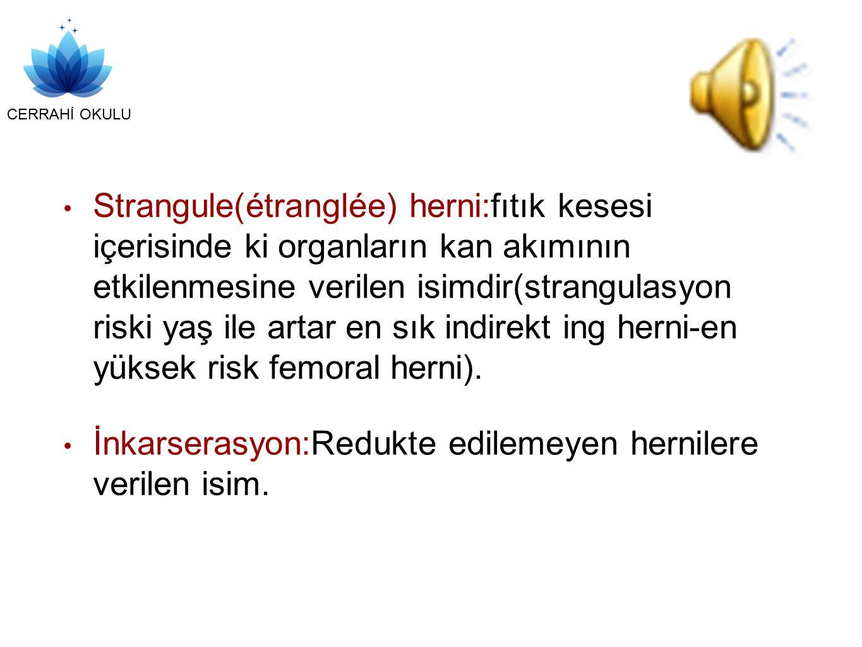 CERRAHİ OKULU Strangule(étranglée) herni:fıtık kesesi içerisinde ki organların kan akımının etkilenmesine verilen isimdir(strangulasyon riski yaş ile artar en sık indirekt ing herni-en yüksek risk femoral herni).
