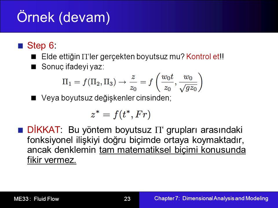 Chapter 7: Dimensional Analysis and Modeling ME33 : Fluid Flow 23 Örnek (devam) Step 6: Elde ettiğin  'ler gerçekten boyutsuz mu? Kontrol et!! Sonuç
