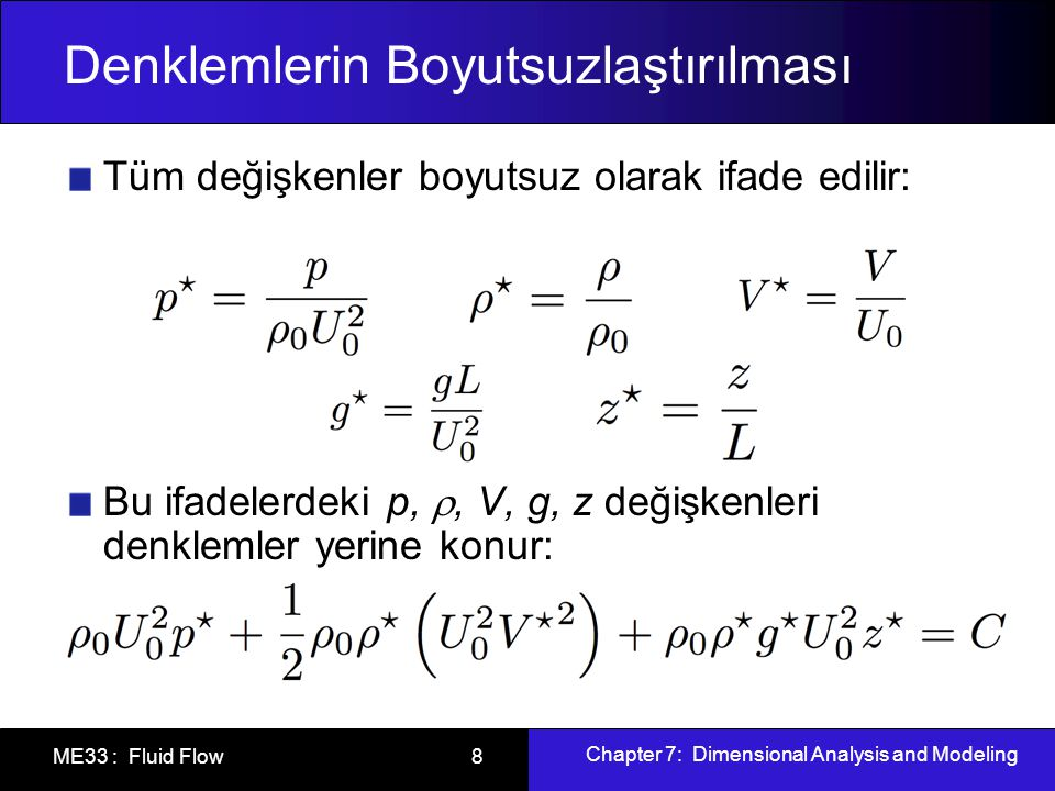 Chapter 7: Dimensional Analysis and Modeling ME33 : Fluid Flow 8 Denklemlerin Boyutsuzlaştırılması Tüm değişkenler boyutsuz olarak ifade edilir: Bu ifadelerdeki p, , V, g, z değişkenleri denklemler yerine konur: