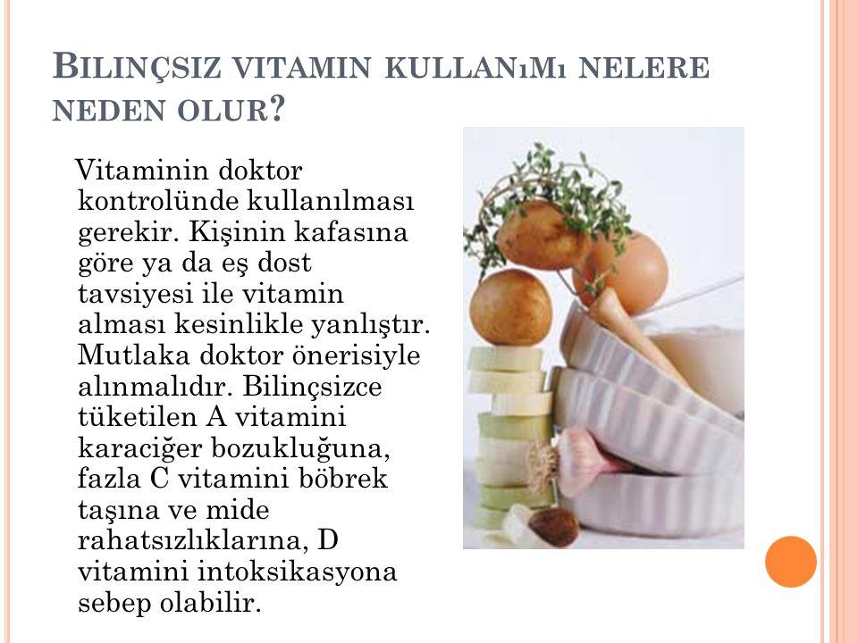 B ILINÇSIZ VITAMIN KULLANıMı NELERE NEDEN OLUR ? Vitaminin doktor kontrolünde kullanılması gerekir. Kişinin kafasına göre ya da eş dost tavsiyesi ile