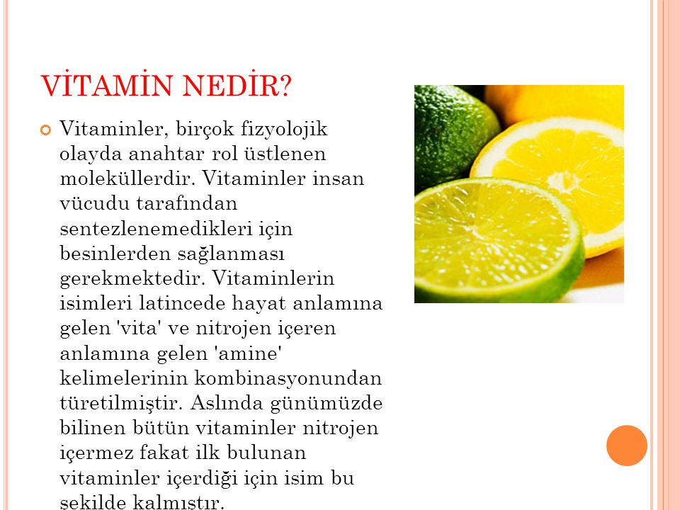 VİTAMİN NEDİR? Vitaminler, birçok fizyolojik olayda anahtar rol üstlenen moleküllerdir. Vitaminler insan vücudu tarafından sentezlenemedikleri için be