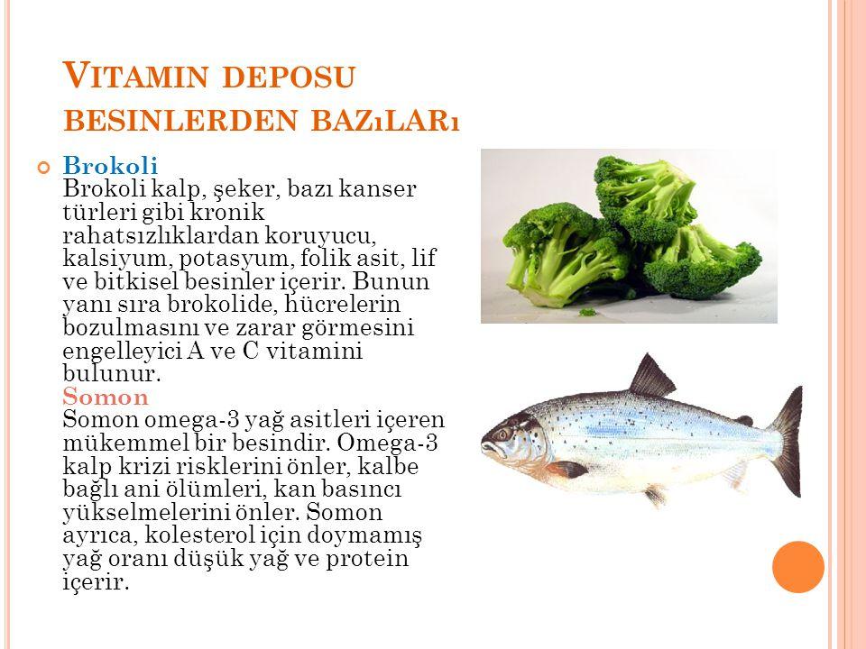 V ITAMIN DEPOSU BESINLERDEN BAZıLARı Brokoli Brokoli kalp, şeker, bazı kanser türleri gibi kronik rahatsızlıklardan koruyucu, kalsiyum, potasyum, foli