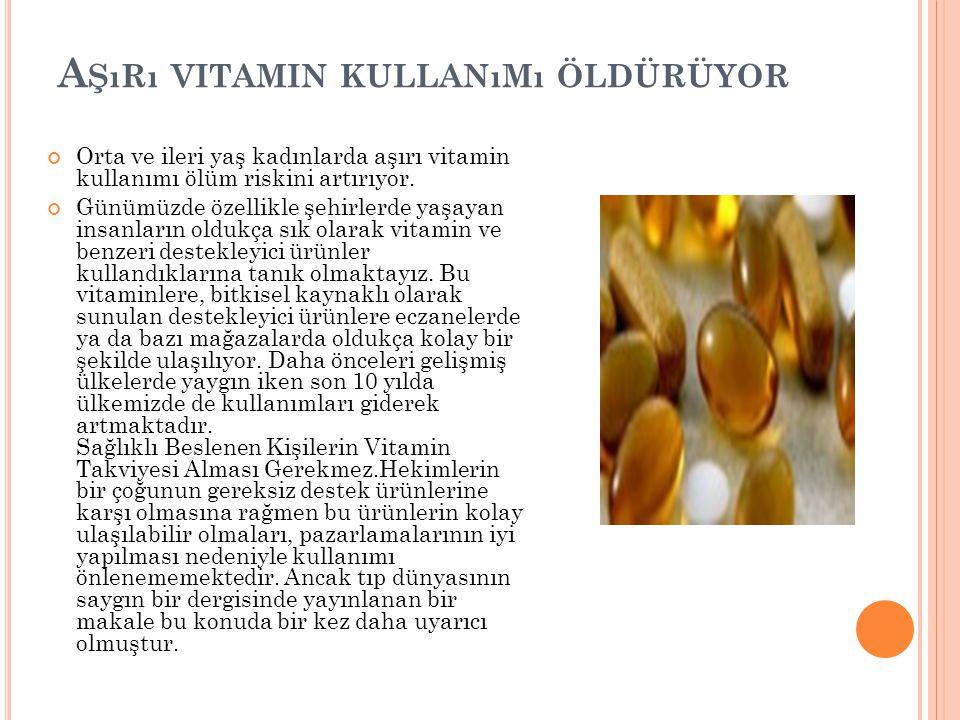 A ŞıRı VITAMIN KULLANıMı ÖLDÜRÜYOR Orta ve ileri yaş kadınlarda aşırı vitamin kullanımı ölüm riskini artırıyor. Günümüzde özellikle şehirlerde yaşayan