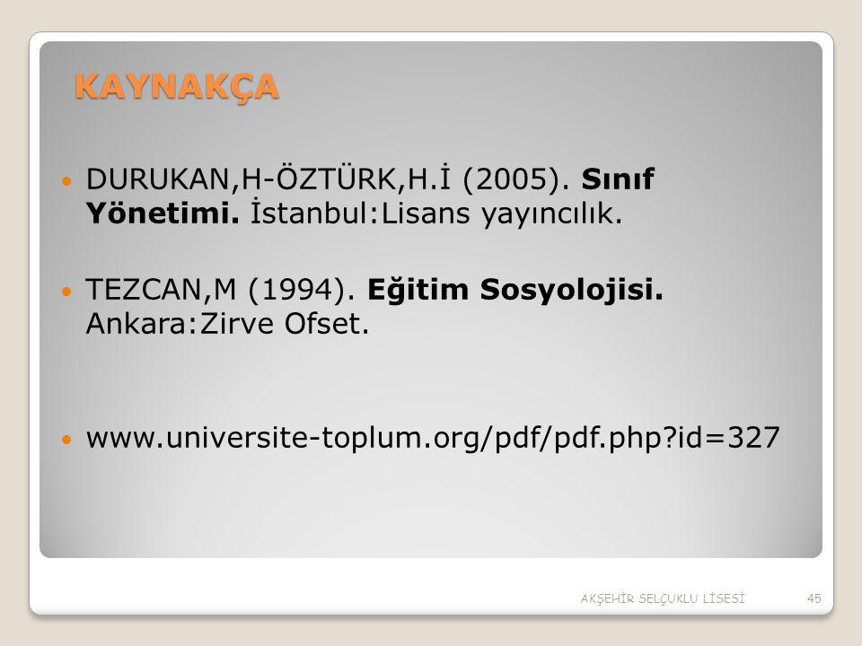 KAYNAKÇA DURUKAN,H-ÖZTÜRK,H.İ (2005). Sınıf Yönetimi. İstanbul:Lisans yayıncılık. TEZCAN,M (1994). Eğitim Sosyolojisi. Ankara:Zirve Ofset. www.univers