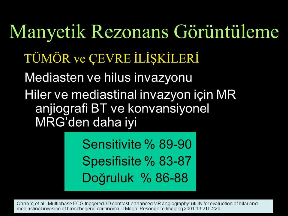 Mediasten ve hilus invazyonu Hiler ve mediastinal invazyon için MR anjiografi BT ve konvansiyonel MRG'den daha iyi Sensitivite % 89-90 Spesifisite % 83-87 Doğruluk % 86-88 Ohno Y, et al,.Multiphase ECG-triggered 3D contrast-enhanced MR angiography: utility for evaluotion of hilar and mediastinal invasion of bronchogenic carcinoma.