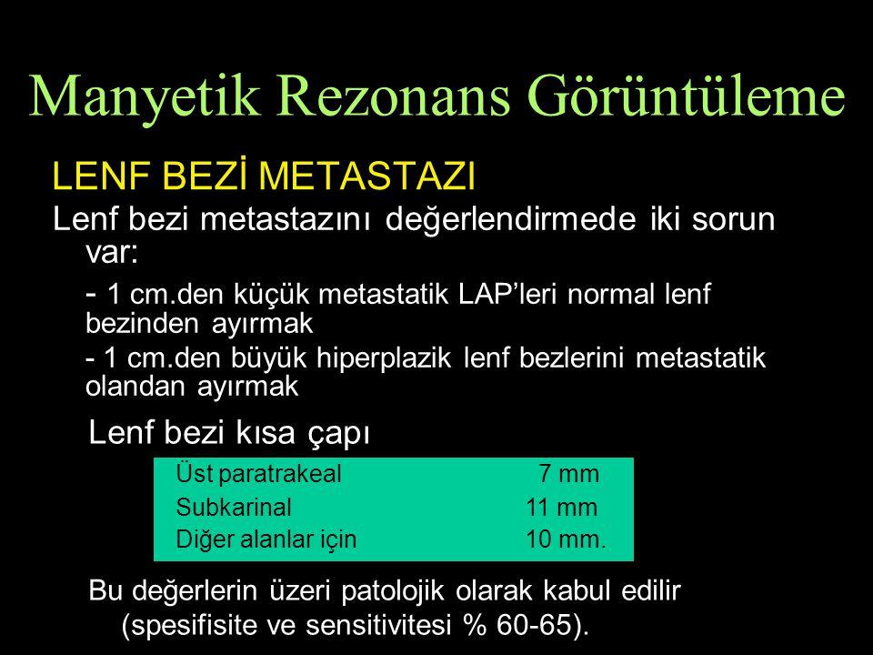 LENF BEZİ METASTAZI Lenf bezi metastazını değerlendirmede iki sorun var: - 1 cm.den küçük metastatik LAP'leri normal lenf bezinden ayırmak - 1 cm.den büyük hiperplazik lenf bezlerini metastatik olandan ayırmak Lenf bezi kısa çapı Üst paratrakeal 7 mm Subkarinal11 mm Diğer alanlar için10 mm.