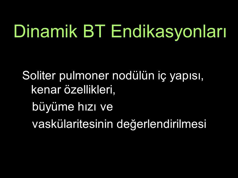 Dinamik BT Endikasyonları Soliter pulmoner nodülün iç yapısı, kenar özellikleri, büyüme hızı ve vaskülaritesinin değerlendirilmesi
